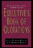 The Executive's Book of Quotations by Julia Vitullo-Martin and J. Robert Moskin