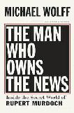 The Man Who Owns The News Rupert Murdoch biography by Michael Wolff