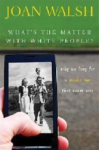 What's the Matter with White People? book by Joan Walsh